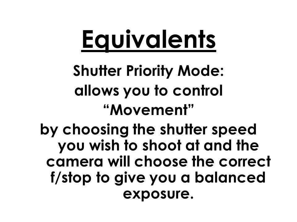 Equivalents Shutter Priority Mode: allows you to control Movement by choosing the shutter speed you wish to shoot at and the camera will choose the correct f/stop to give you a balanced exposure.