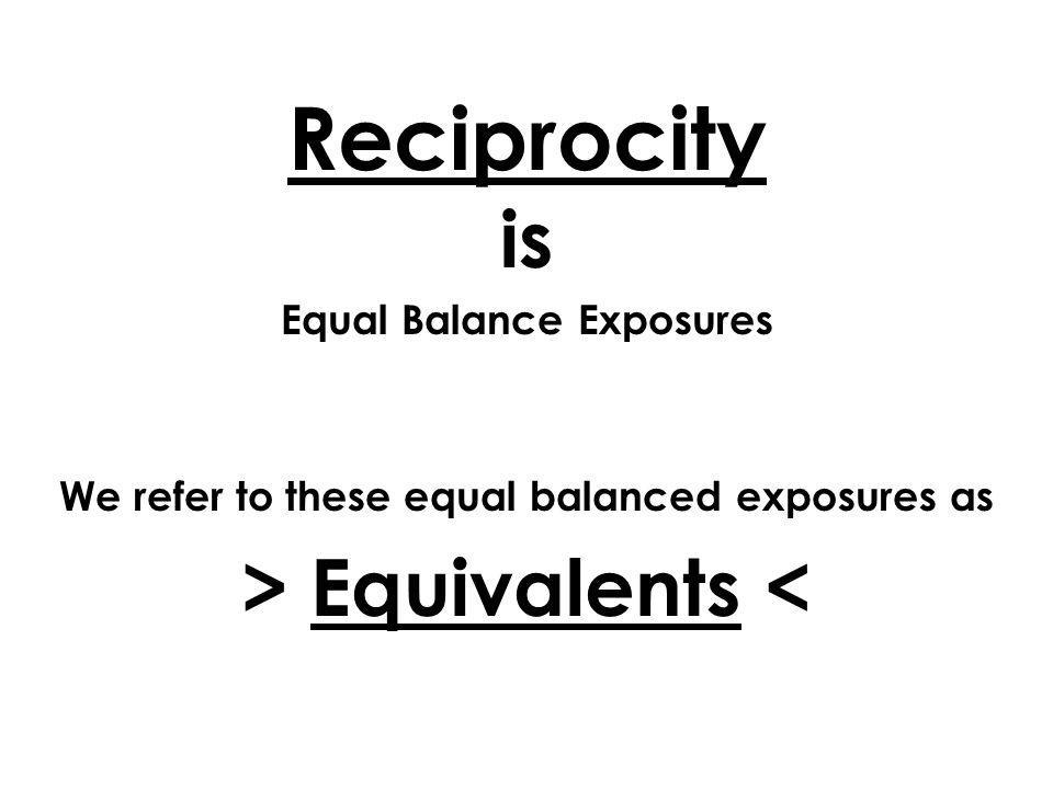 Reciprocity is Equal Balance Exposures We refer to these equal balanced exposures as > Equivalents <