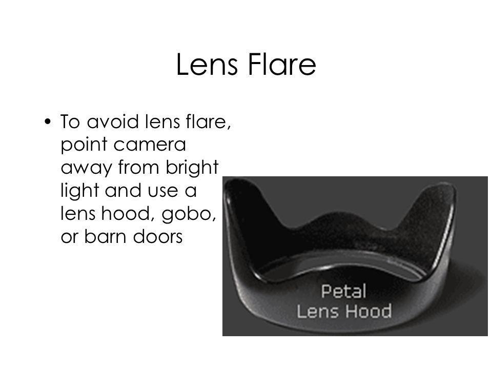 Lens Flare To avoid lens flare, point camera away from bright light and use a lens hood, gobo, or barn doors