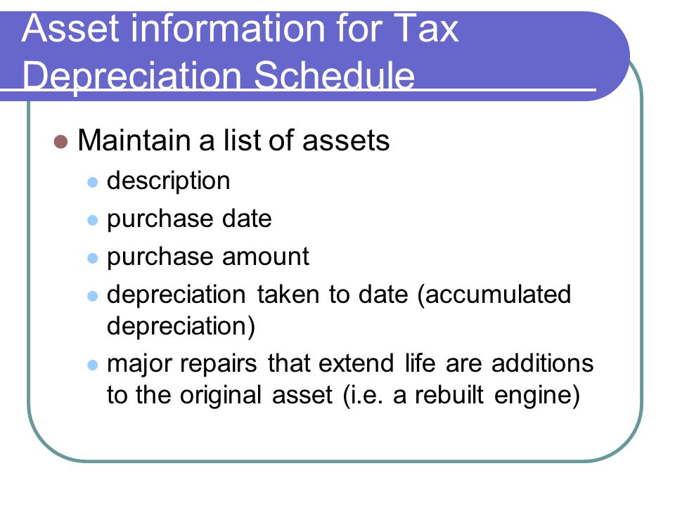 Asset information for Tax Depreciation Schedule Maintain a list of assets description purchase date purchase amount depreciation taken to date (accumulated depreciation) major repairs that extend life are additions to the original asset (i.e.