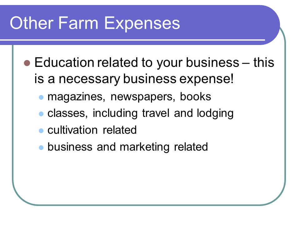 Other Farm Expenses Education related to your business – this is a necessary business expense.