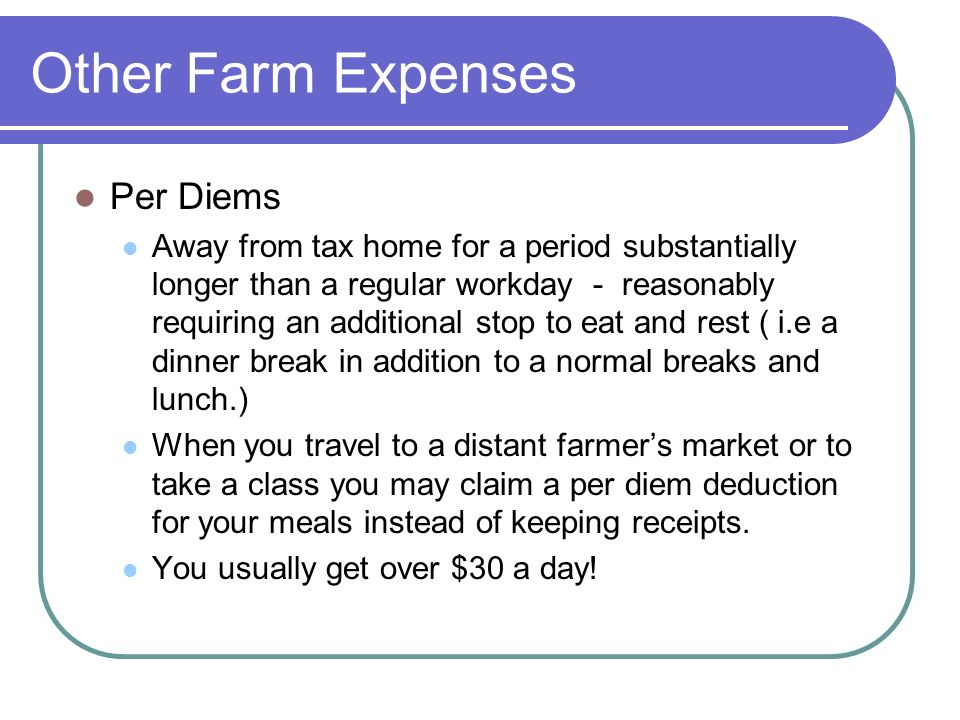 Other Farm Expenses Per Diems Away from tax home for a period substantially longer than a regular workday - reasonably requiring an additional stop to eat and rest ( i.e a dinner break in addition to a normal breaks and lunch.) When you travel to a distant farmers market or to take a class you may claim a per diem deduction for your meals instead of keeping receipts.