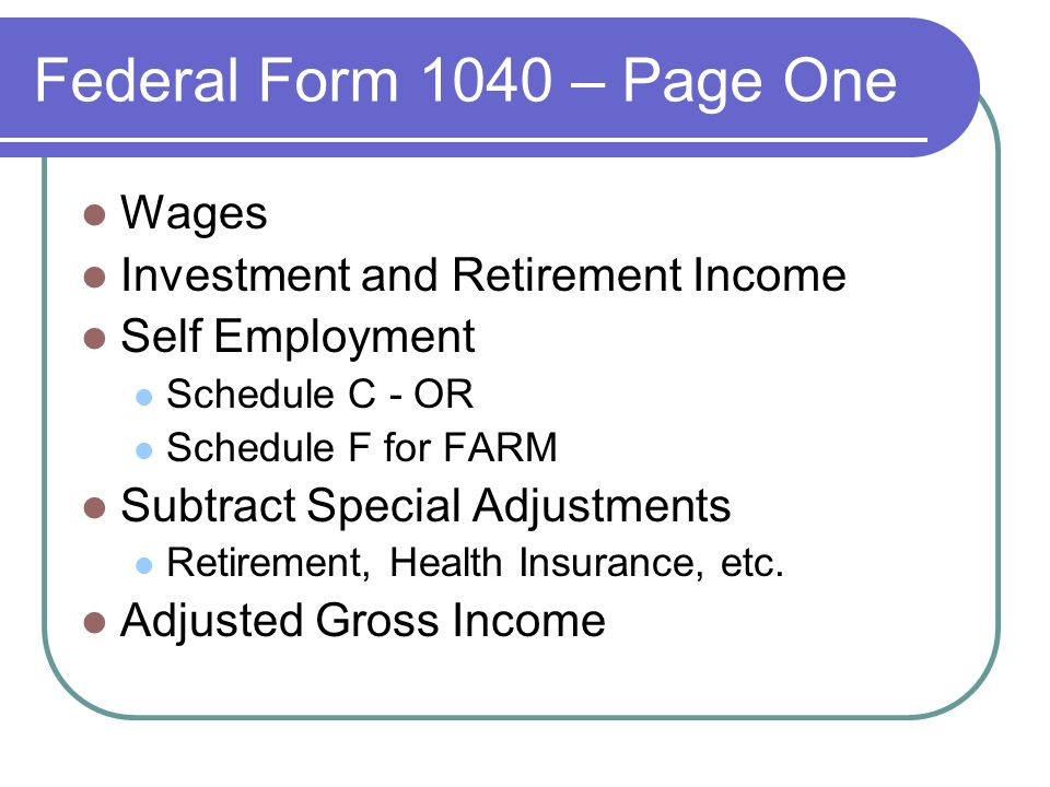 Federal Form 1040 – Page One Wages Investment and Retirement Income Self Employment Schedule C - OR Schedule F for FARM Subtract Special Adjustments Retirement, Health Insurance, etc.