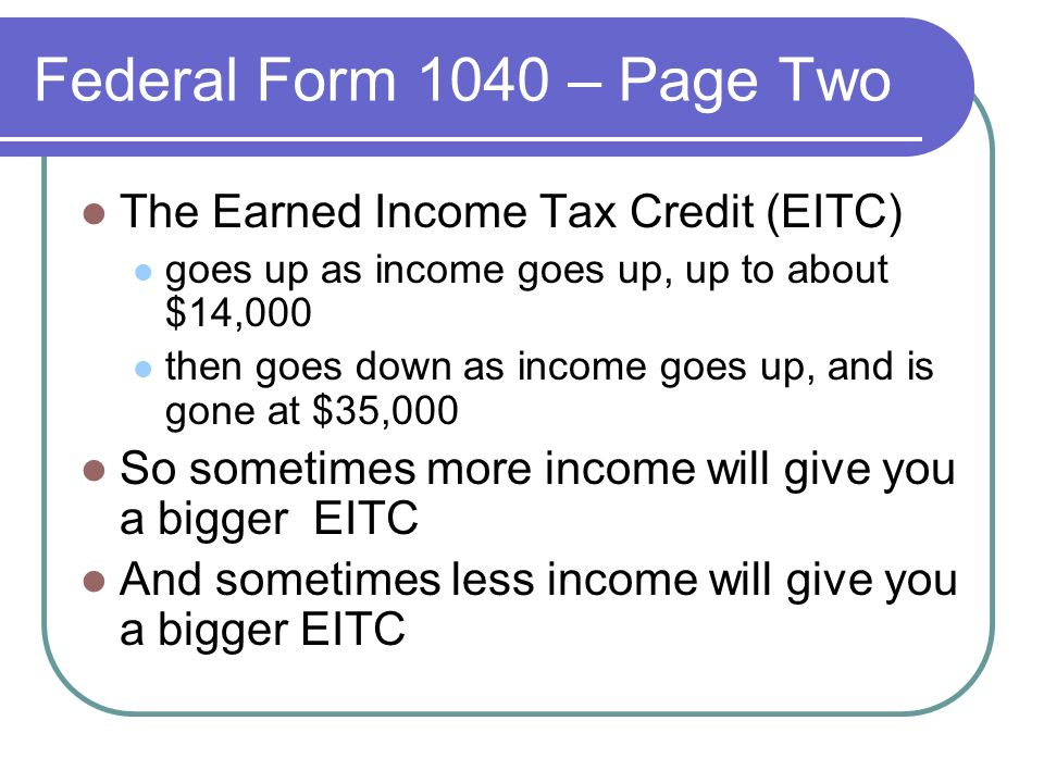 Federal Form 1040 – Page Two The Earned Income Tax Credit (EITC) goes up as income goes up, up to about $14,000 then goes down as income goes up, and is gone at $35,000 So sometimes more income will give you a bigger EITC And sometimes less income will give you a bigger EITC