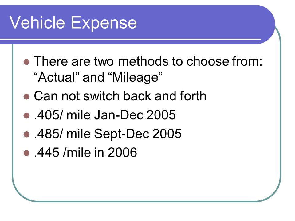 Vehicle Expense There are two methods to choose from: Actual and Mileage Can not switch back and forth.405/ mile Jan-Dec / mile Sept-Dec /mile in 2006