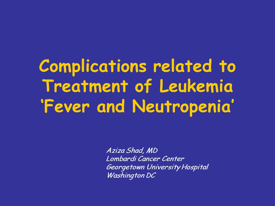 Complications related to Treatment of Leukemia Fever and Neutropenia Aziza Shad, MD Lombardi Cancer Center Georgetown University Hospital Washington DC