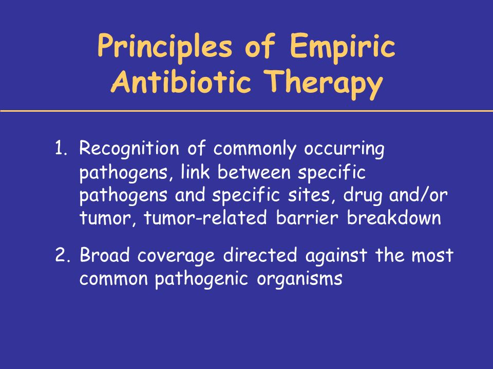 Principles of Empiric Antibiotic Therapy 1.Recognition of commonly occurring pathogens, link between specific pathogens and specific sites, drug and/or tumor, tumor-related barrier breakdown 2.Broad coverage directed against the most common pathogenic organisms
