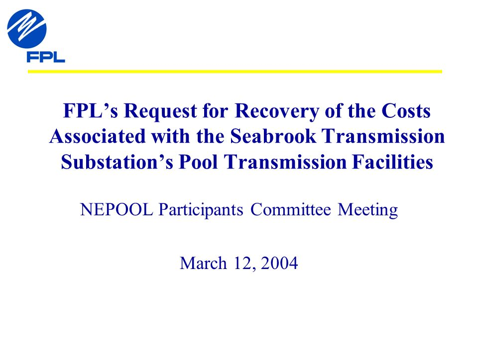 FPLs Request for Recovery of the Costs Associated with the Seabrook Transmission Substations Pool Transmission Facilities NEPOOL Participants Committee Meeting March 12, 2004