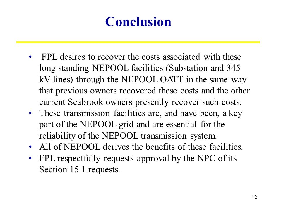12 Conclusion FPL desires to recover the costs associated with these long standing NEPOOL facilities (Substation and 345 kV lines) through the NEPOOL OATT in the same way that previous owners recovered these costs and the other current Seabrook owners presently recover such costs.