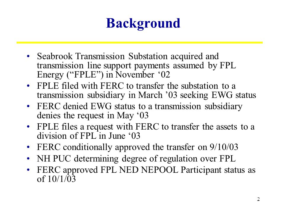 2 Background Seabrook Transmission Substation acquired and transmission line support payments assumed by FPL Energy (FPLE) in November 02 FPLE filed with FERC to transfer the substation to a transmission subsidiary in March 03 seeking EWG status FERC denied EWG status to a transmission subsidiary denies the request in May 03 FPLE files a request with FERC to transfer the assets to a division of FPL in June 03 FERC conditionally approved the transfer on 9/10/03 NH PUC determining degree of regulation over FPL FERC approved FPL NED NEPOOL Participant status as of 10/1/03