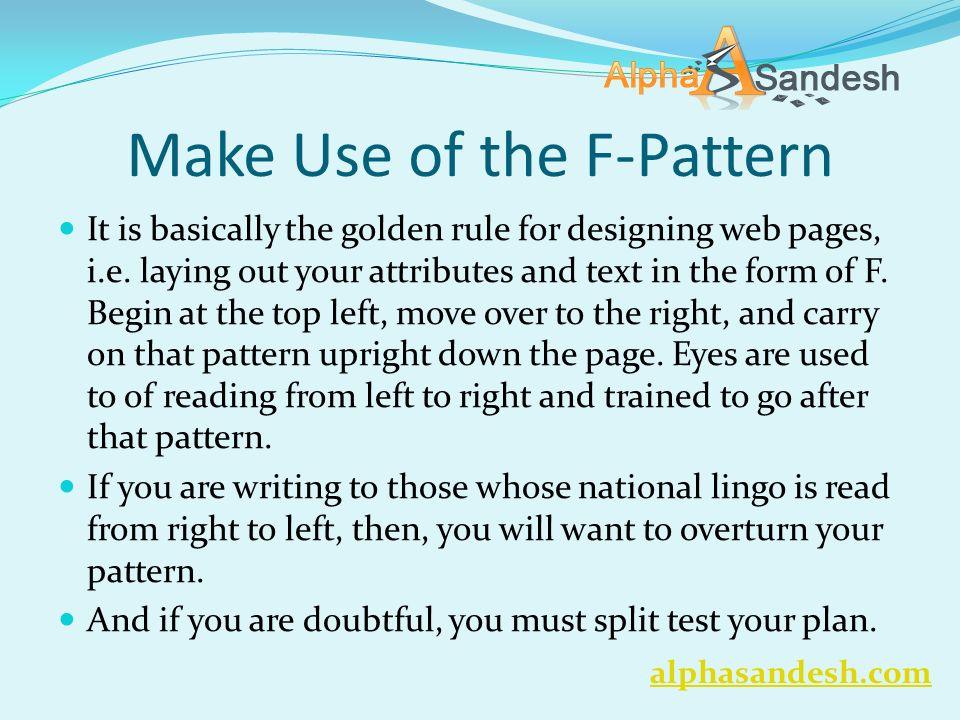 Make Use of the F-Pattern It is basically the golden rule for designing web pages, i.e.