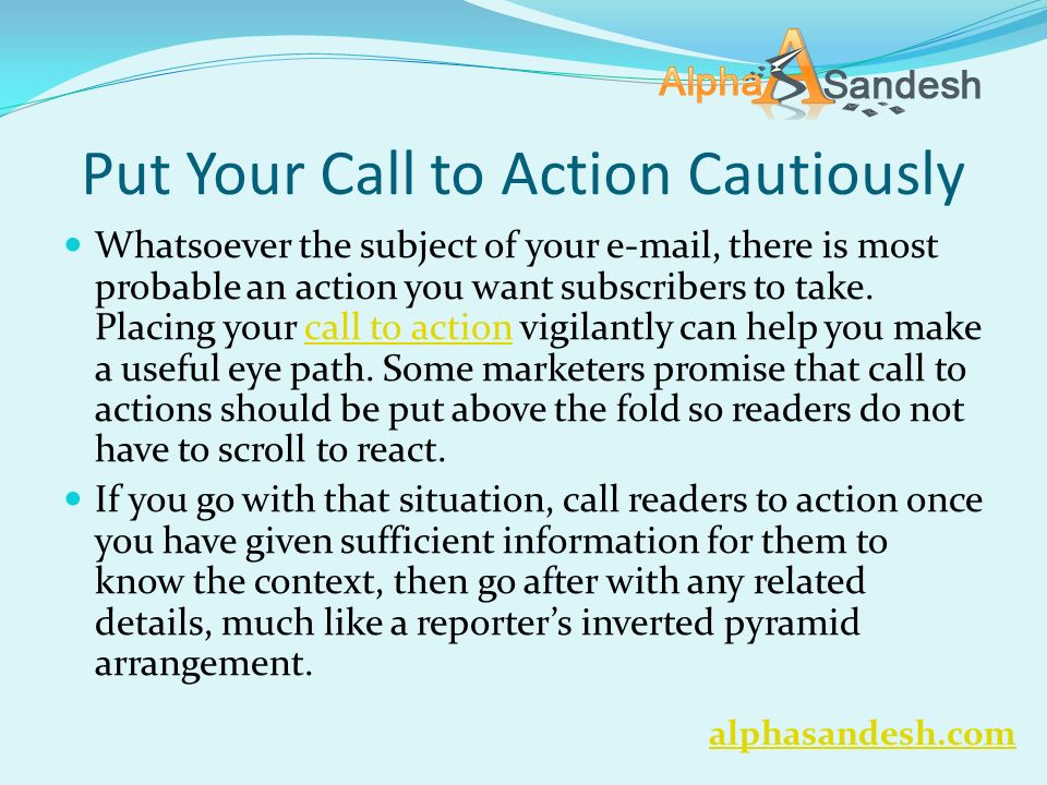 Put Your Call to Action Cautiously Whatsoever the subject of your  , there is most probable an action you want subscribers to take.