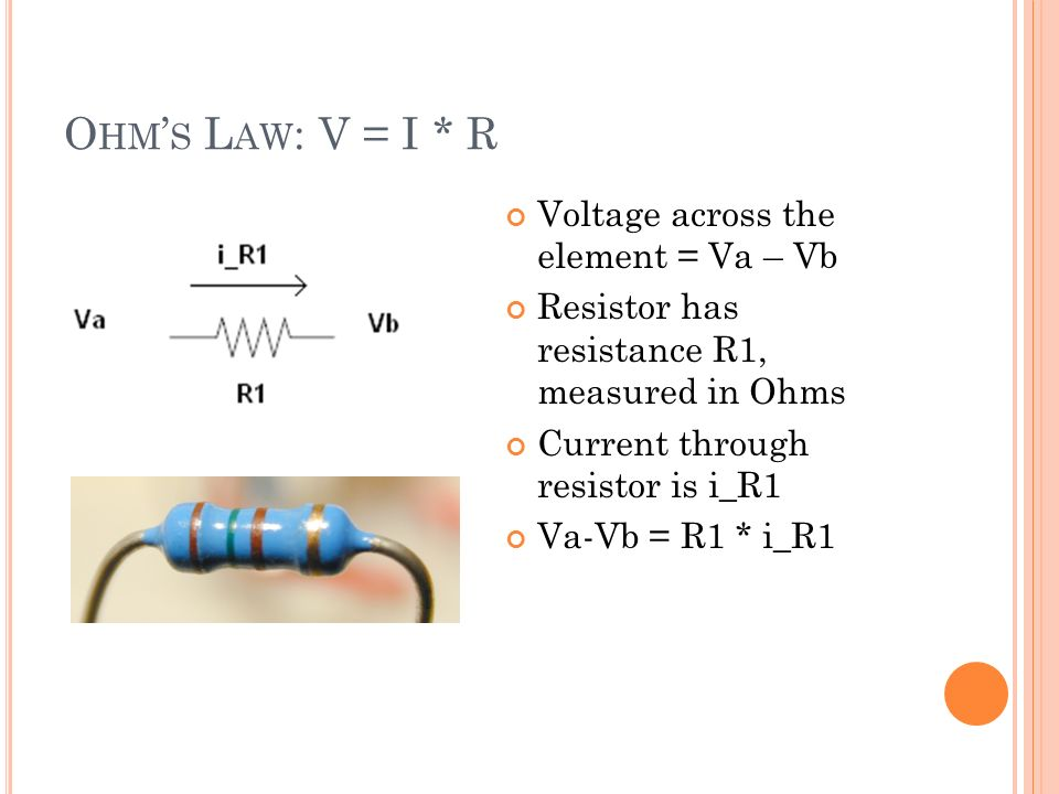 O HM S L AW : V = I * R Voltage across the element = Va – Vb Resistor has resistance R1, measured in Ohms Current through resistor is i_R1 Va-Vb = R1 * i_R1