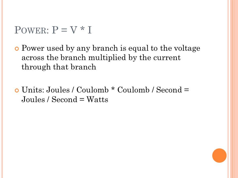 P OWER : P = V * I Power used by any branch is equal to the voltage across the branch multiplied by the current through that branch Units: Joules / Coulomb * Coulomb / Second = Joules / Second = Watts