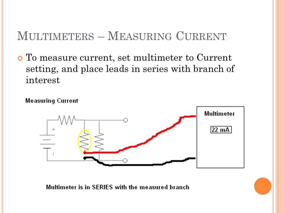M ULTIMETERS – M EASURING C URRENT To measure current, set multimeter to Current setting, and place leads in series with branch of interest