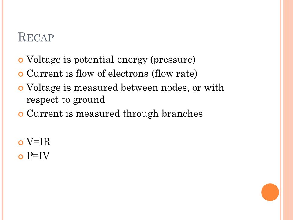 R ECAP Voltage is potential energy (pressure) Current is flow of electrons (flow rate) Voltage is measured between nodes, or with respect to ground Current is measured through branches V=IR P=IV
