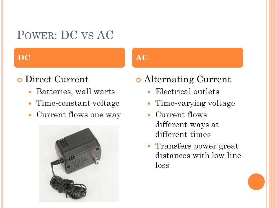 P OWER : DC VS AC Direct Current Batteries, wall warts Time-constant voltage Current flows one way Alternating Current Electrical outlets Time-varying voltage Current flows different ways at different times Transfers power great distances with low line loss DCAC