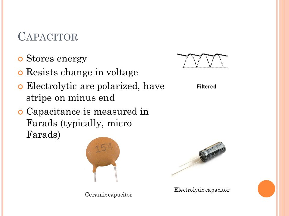 C APACITOR Stores energy Resists change in voltage Electrolytic are polarized, have stripe on minus end Capacitance is measured in Farads (typically, micro Farads) Ceramic capacitor Electrolytic capacitor