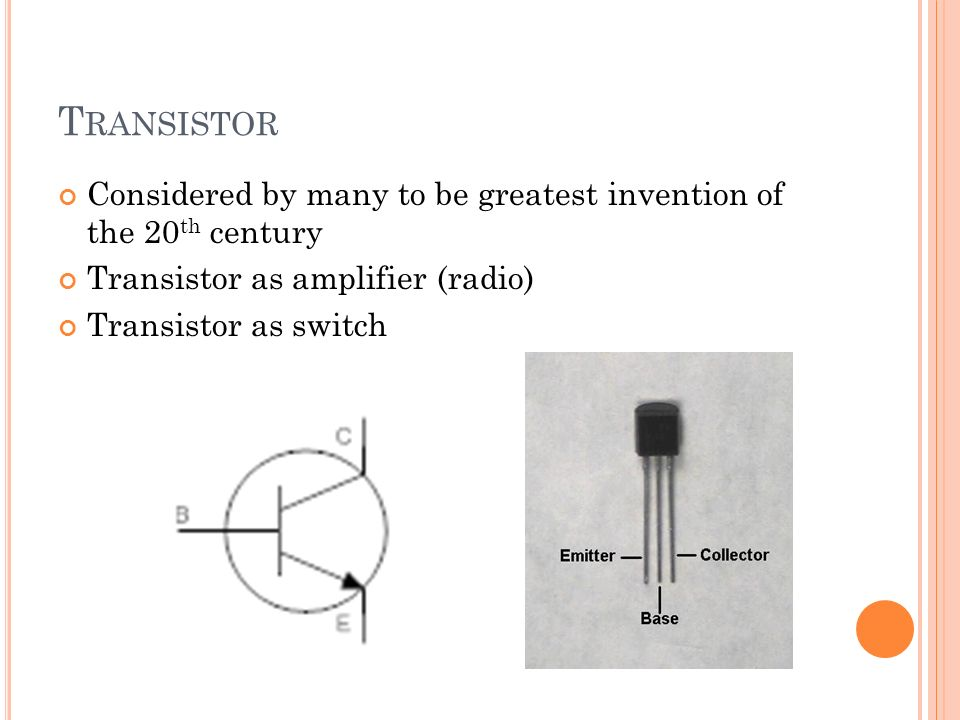 T RANSISTOR Considered by many to be greatest invention of the 20 th century Transistor as amplifier (radio) Transistor as switch