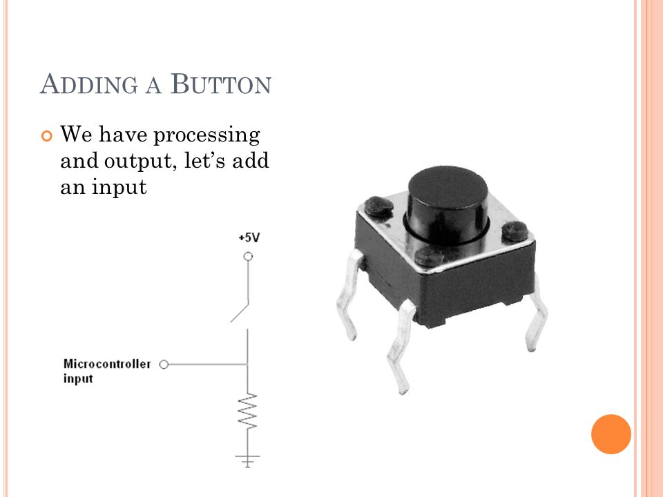 A DDING A B UTTON We have processing and output, lets add an input