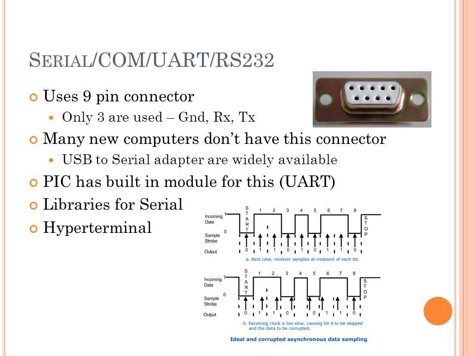 S ERIAL /COM/UART/RS232 Uses 9 pin connector Only 3 are used – Gnd, Rx, Tx Many new computers dont have this connector USB to Serial adapter are widely available PIC has built in module for this (UART) Libraries for Serial Hyperterminal
