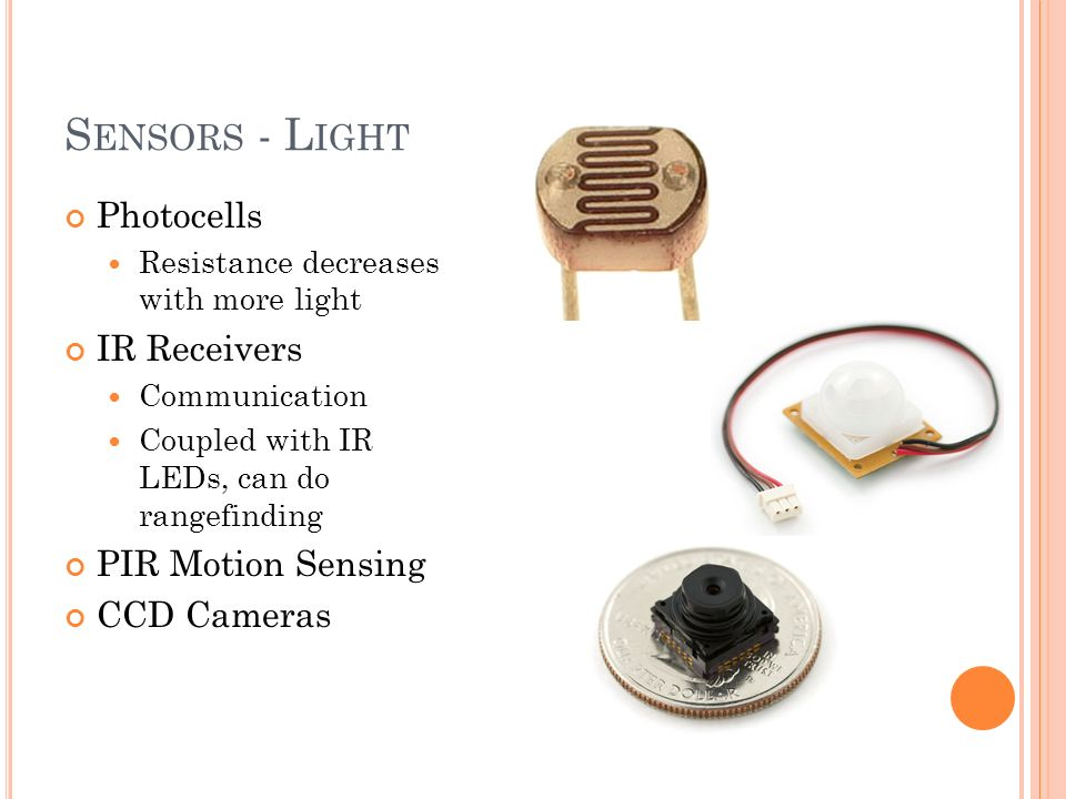 S ENSORS - L IGHT Photocells Resistance decreases with more light IR Receivers Communication Coupled with IR LEDs, can do rangefinding PIR Motion Sensing CCD Cameras