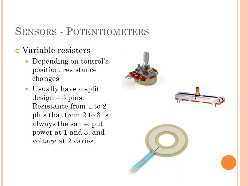 S ENSORS - P OTENTIOMETERS Variable resisters Depending on controls position, resistance changes Usually have a split design – 3 pins.