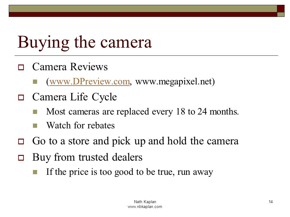 Nath Kaplan www.nbkaplan.com 14 Buying the camera Camera Reviews (www.DPreview.com, www.megapixel.net)www.DPreview.com Camera Life Cycle Most cameras are replaced every 18 to 24 months.
