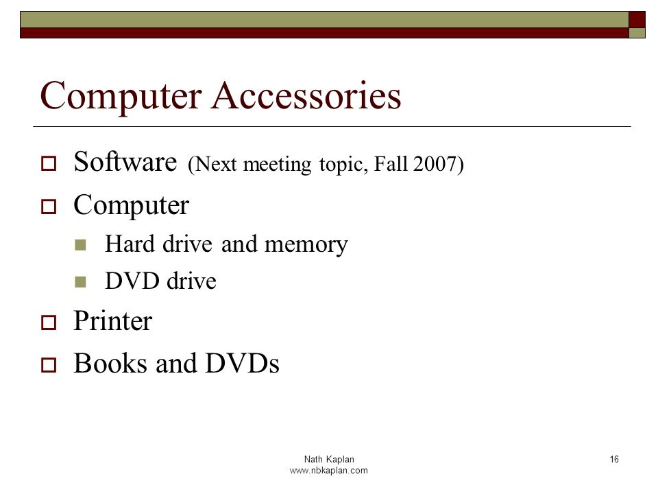 Nath Kaplan www.nbkaplan.com 16 Computer Accessories Software (Next meeting topic, Fall 2007) Computer Hard drive and memory DVD drive Printer Books and DVDs