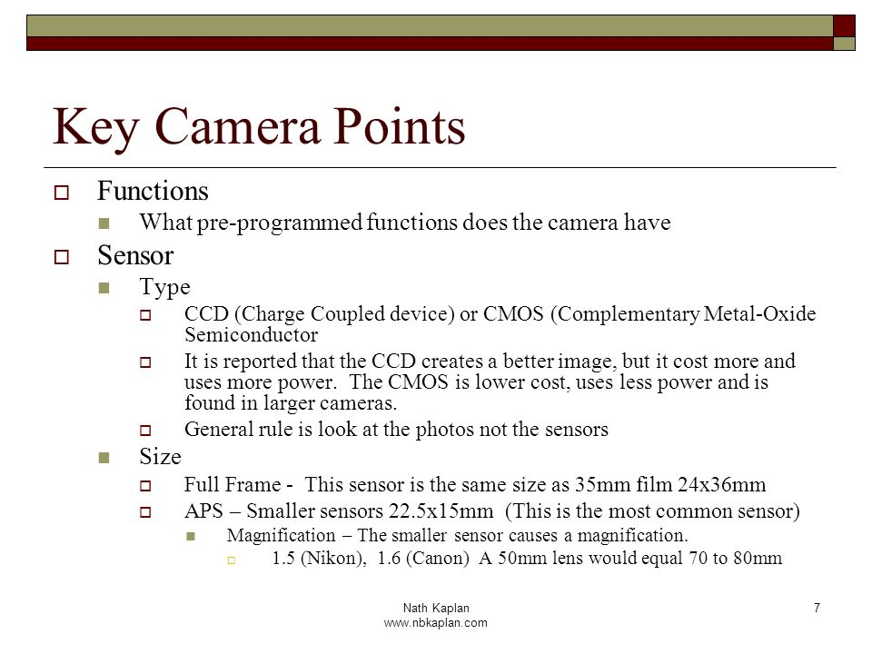 Nath Kaplan www.nbkaplan.com 7 Key Camera Points Functions What pre-programmed functions does the camera have Sensor Type CCD (Charge Coupled device) or CMOS (Complementary Metal-Oxide Semiconductor It is reported that the CCD creates a better image, but it cost more and uses more power.