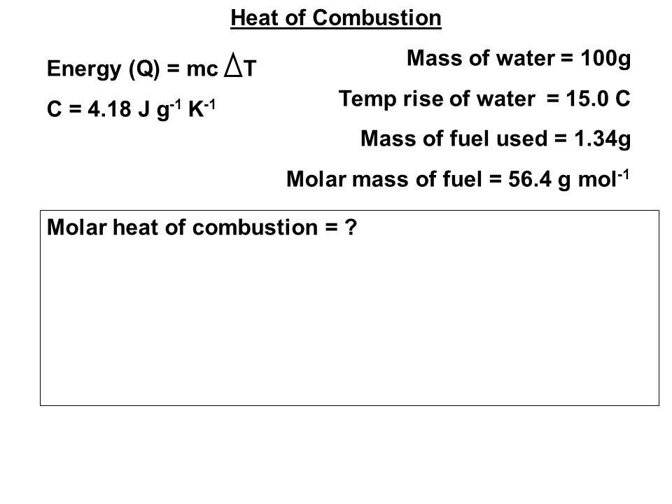 Heat of Combustion Mass of water = 100g Temp rise of water = 15.0 C Mass of fuel used = 1.34g Molar mass of fuel = 56.4 g mol -1 Energy (Q) = mc T C = 4.18 J g -1 K -1 Molar heat of combustion =
