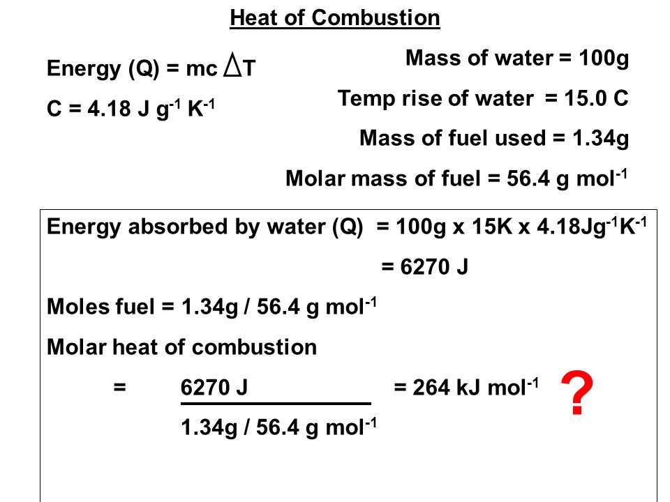 Heat of Combustion Mass of water = 100g Temp rise of water = 15.0 C Mass of fuel used = 1.34g Molar mass of fuel = 56.4 g mol -1 Energy (Q) = mc T C = 4.18 J g -1 K -1 Energy absorbed by water (Q) = 100g x 15K x 4.18Jg -1 K -1 = 6270 J Moles fuel = 1.34g / 56.4 g mol -1 Molar heat of combustion = 6270 J = 264 kJ mol g / 56.4 g mol -1