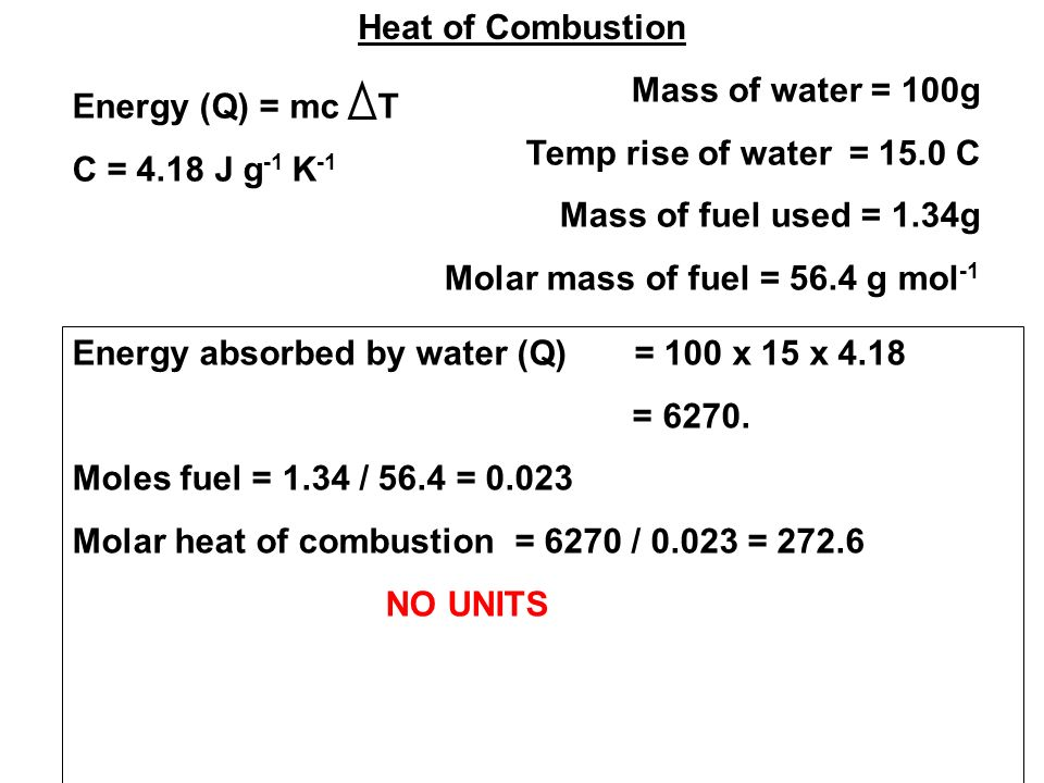 Heat of Combustion Mass of water = 100g Temp rise of water = 15.0 C Mass of fuel used = 1.34g Molar mass of fuel = 56.4 g mol -1 Energy (Q) = mc T C = 4.18 J g -1 K -1 Energy absorbed by water (Q) = 100 x 15 x 4.18 = 6270.