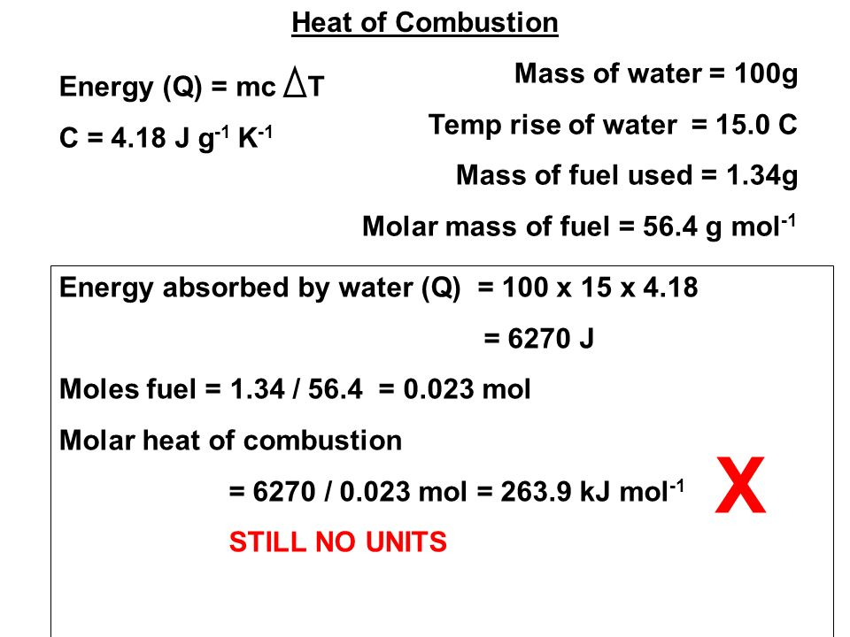 Heat of Combustion Mass of water = 100g Temp rise of water = 15.0 C Mass of fuel used = 1.34g Molar mass of fuel = 56.4 g mol -1 Energy (Q) = mc T C = 4.18 J g -1 K -1 Energy absorbed by water (Q) = 100 x 15 x 4.18 = 6270 J Moles fuel = 1.34 / 56.4 = mol Molar heat of combustion = 6270 / mol = kJ mol -1 STILL NO UNITS X