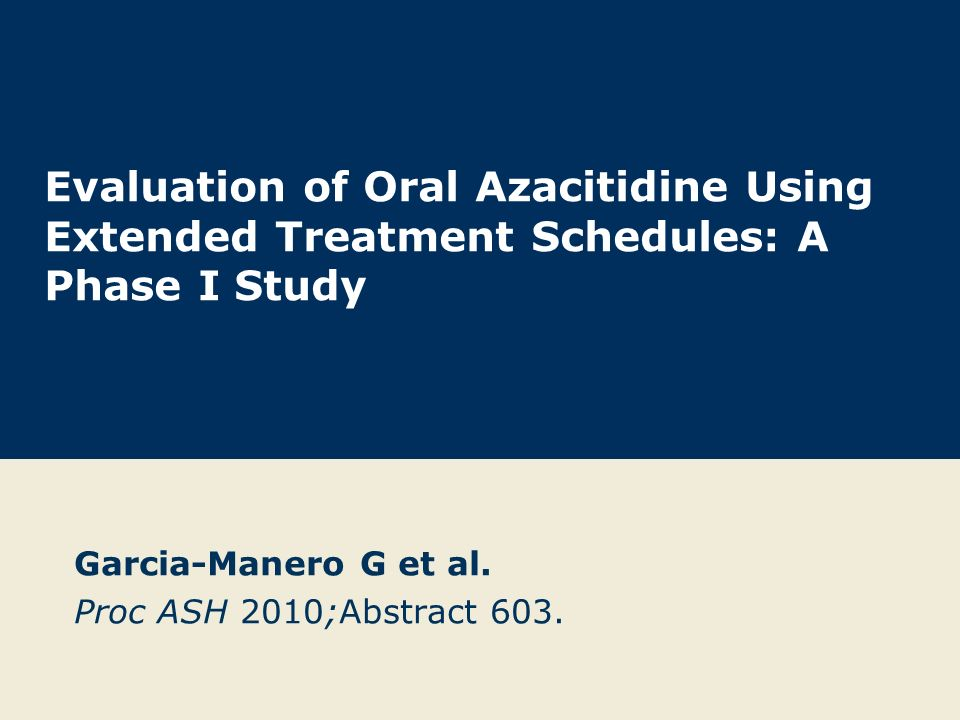 Evaluation of Oral Azacitidine Using Extended Treatment Schedules: A Phase I Study Garcia-Manero G et al.