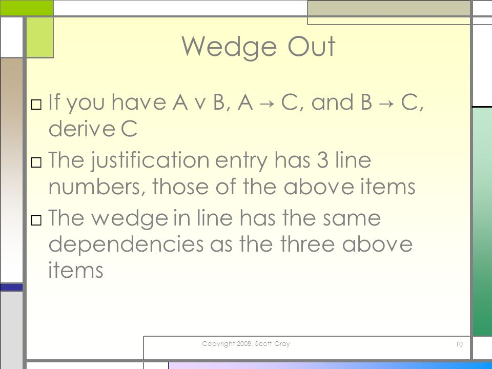 Copyright 2008, Scott Gray 10 Wedge Out If you have A v B, A C, and B C, derive C The justification entry has 3 line numbers, those of the above items The wedge in line has the same dependencies as the three above items