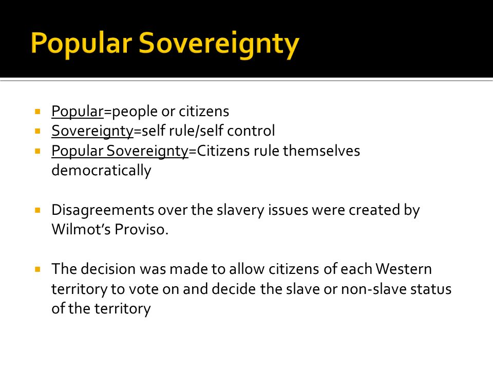 Popular=people or citizens Sovereignty=self rule/self control Popular Sovereignty=Citizens rule themselves democratically Disagreements over the slavery issues were created by Wilmots Proviso.
