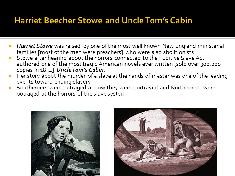 Harriet Stowe was raised by one of the most well known New England ministerial families [most of the men were preachers] who were also abolitionists.