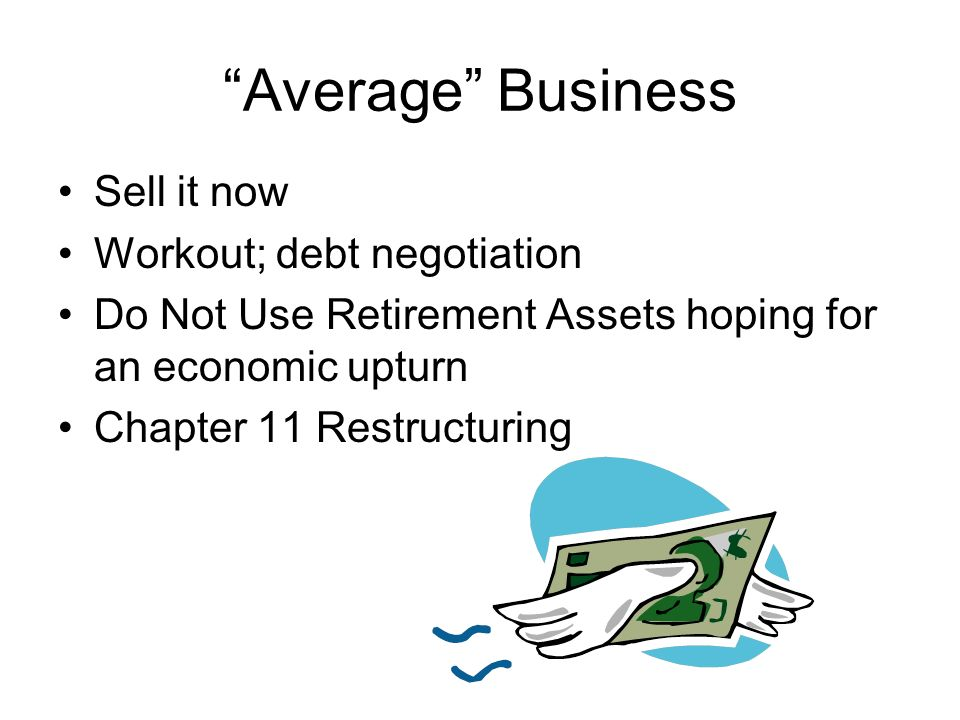 Average Business Sell it now Workout; debt negotiation Do Not Use Retirement Assets hoping for an economic upturn Chapter 11 Restructuring