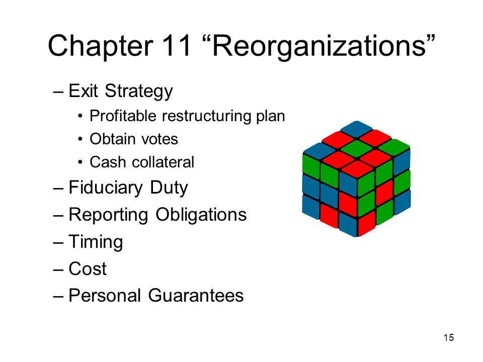 Chapter 11 Reorganizations –Exit Strategy Profitable restructuring plan Obtain votes Cash collateral –Fiduciary Duty –Reporting Obligations –Timing –Cost –Personal Guarantees 15