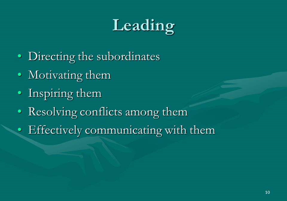 10 Leading Directing the subordinatesDirecting the subordinates Motivating themMotivating them Inspiring themInspiring them Resolving conflicts among themResolving conflicts among them Effectively communicating with themEffectively communicating with them