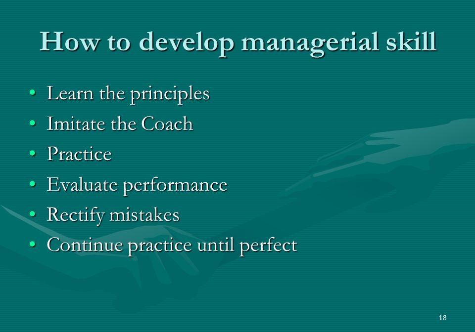 18 How to develop managerial skill Learn the principlesLearn the principles Imitate the CoachImitate the Coach PracticePractice Evaluate performanceEvaluate performance Rectify mistakesRectify mistakes Continue practice until perfectContinue practice until perfect