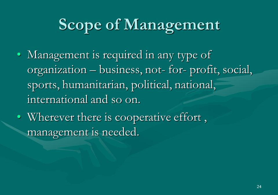 24 Scope of Management Management is required in any type of organization – business, not- for- profit, social, sports, humanitarian, political, national, international and so on.Management is required in any type of organization – business, not- for- profit, social, sports, humanitarian, political, national, international and so on.