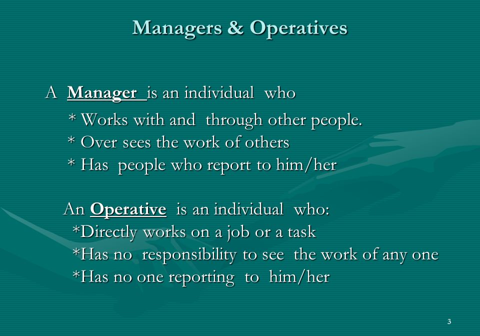 3 Managers & Operatives A Manager is an individual who * Works with and through other people.