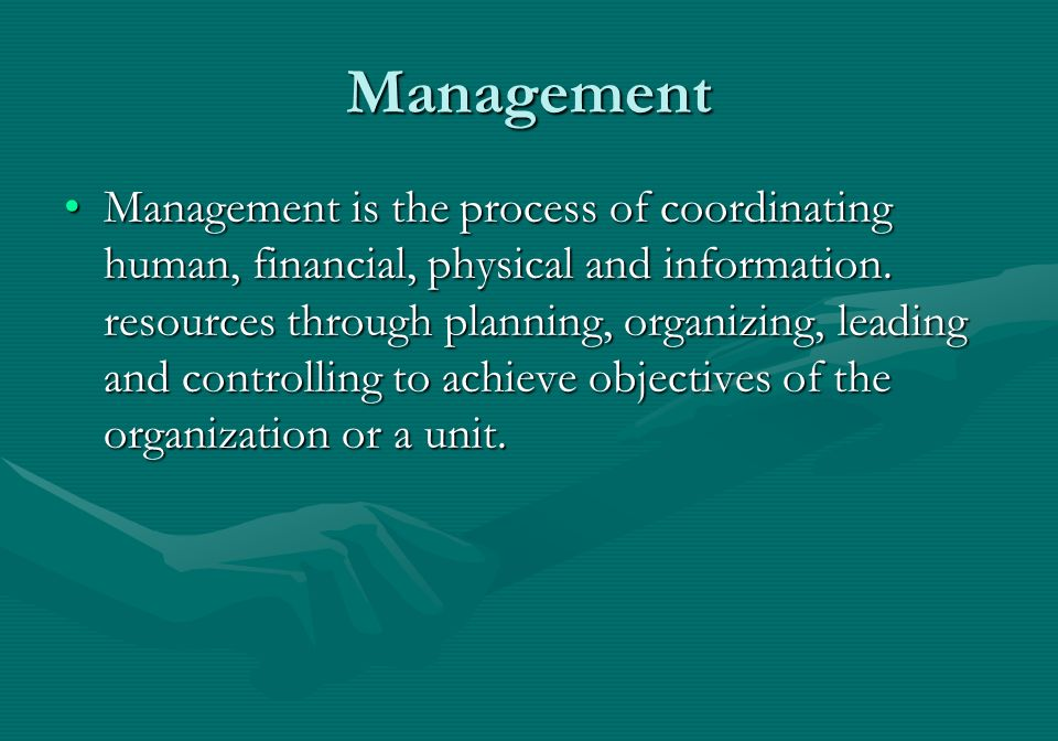 Management Management is the process of coordinating human, financial, physical and information.