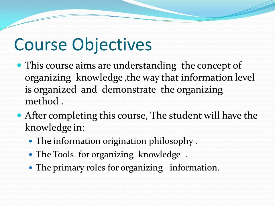 Course Objectives This course aims are understanding the concept of organizing knowledge,the way that information level is organized and demonstrate the organizing method.