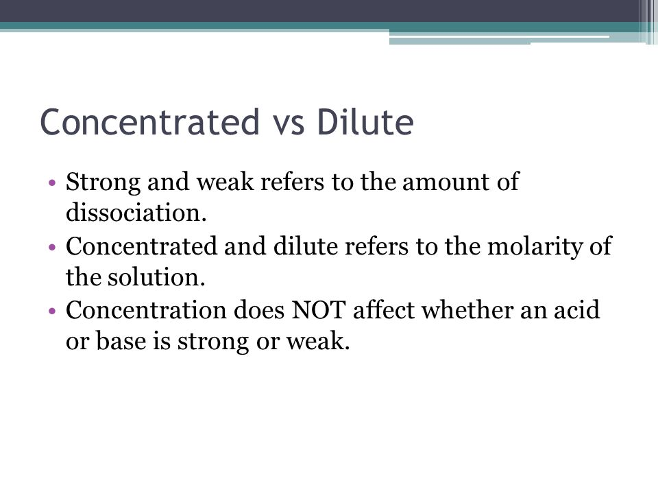 Concentrated vs Dilute Strong and weak refers to the amount of dissociation.