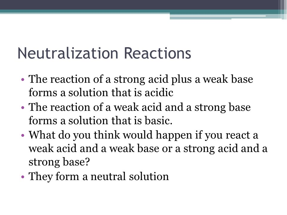 Neutralization Reactions The reaction of a strong acid plus a weak base forms a solution that is acidic The reaction of a weak acid and a strong base forms a solution that is basic.