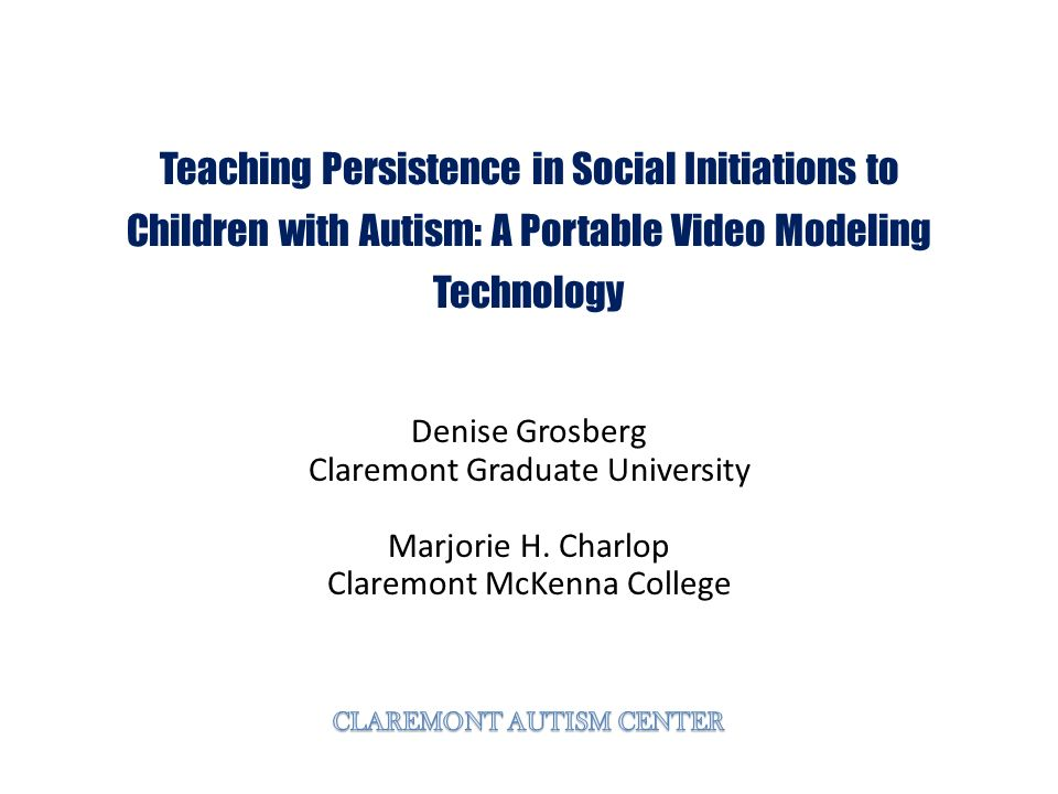 Teaching Persistence in Social Initiations to Children with Autism: A Portable Video Modeling Technology Denise Grosberg Claremont Graduate University Marjorie H.