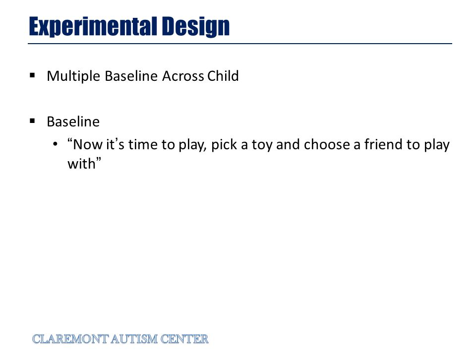 Experimental Design Multiple Baseline Across Child Baseline Now its time to play, pick a toy and choose a friend to play with